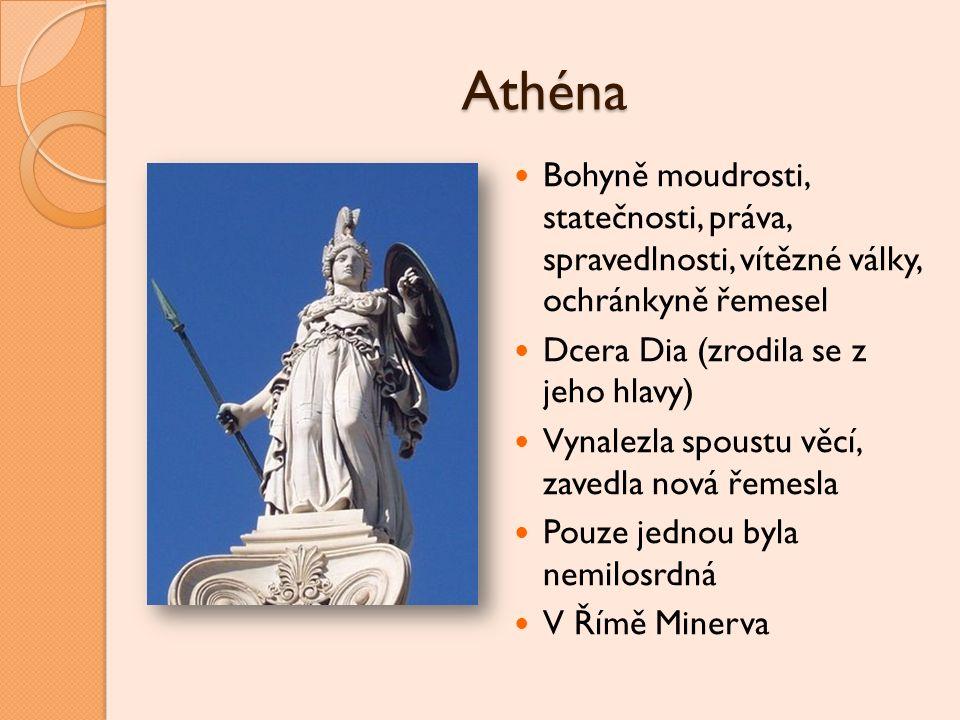 Athéna Bohyně moudrosti, statečnosti, práva, spravedlnosti, vítězné války, ochránkyně řemesel Dcera Dia (zrodila se z jeho hlavy) Vynalezla spoustu vě