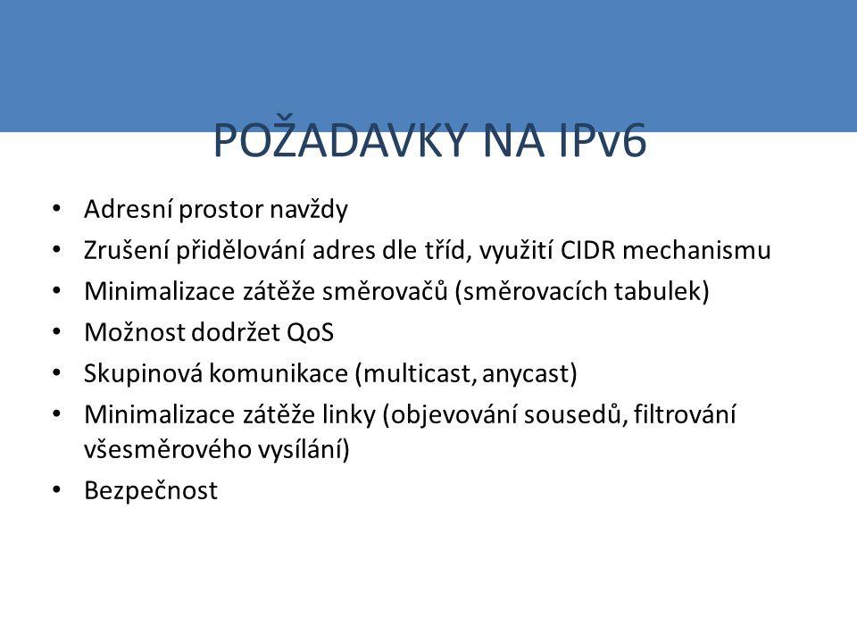 POŽADAVKY NA IPv6 Přidělování adres autokonfiguračními mechanismy, dynamické přidělování adres Podpora mobility (domácí adresa, dočasná adresa) Koncepce toků (posloupnost paketů spojena na IP vrstvě se stejnou zdrojovou a cílovou adresou, autentizací, bezpečností) Různé typy přenosu (priority email, news, FTP, NFS,...) Snadný přechod od IPv4 (dual stack, tunelování, translátory)