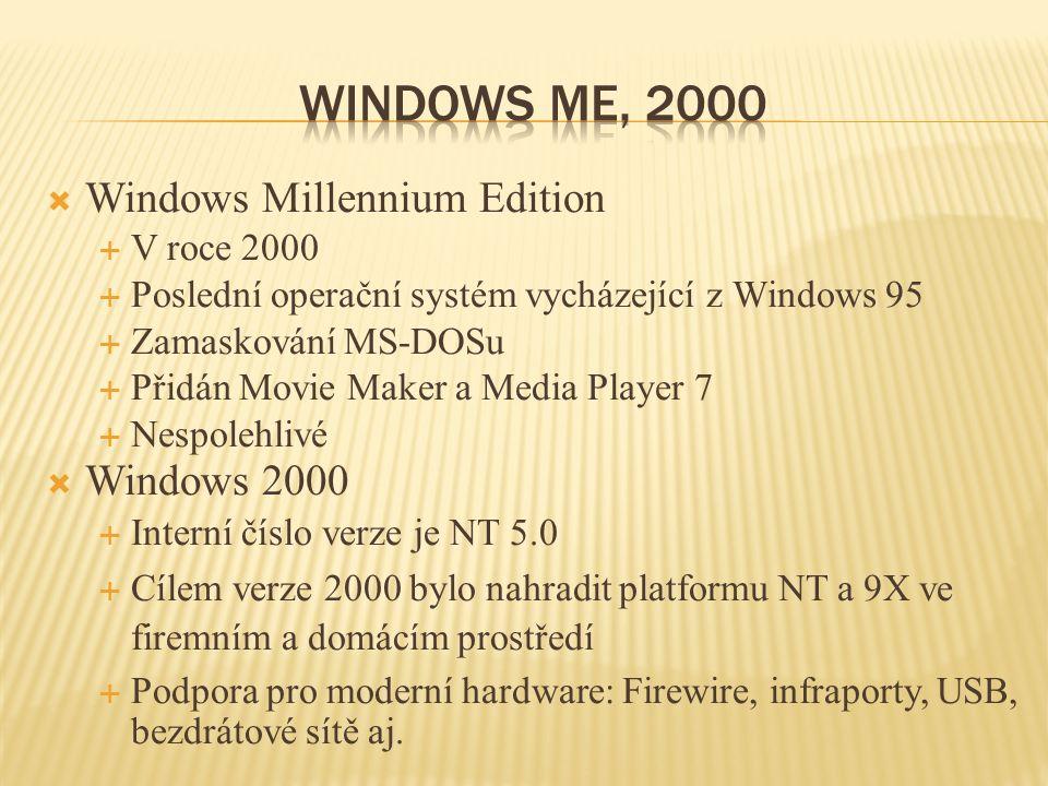 Windows Millennium Edition  V roce 2000  Poslední operační systém vycházející z Windows 95  Zamaskování MS-DOSu  Přidán Movie Maker a Media Player 7  Nespolehlivé  Windows 2000  Interní číslo verze je NT 5.0  Cílem verze 2000 bylo nahradit platformu NT a 9X ve firemním a domácím prostředí  Podpora pro moderní hardware: Firewire, infraporty, USB, bezdrátové sítě aj.