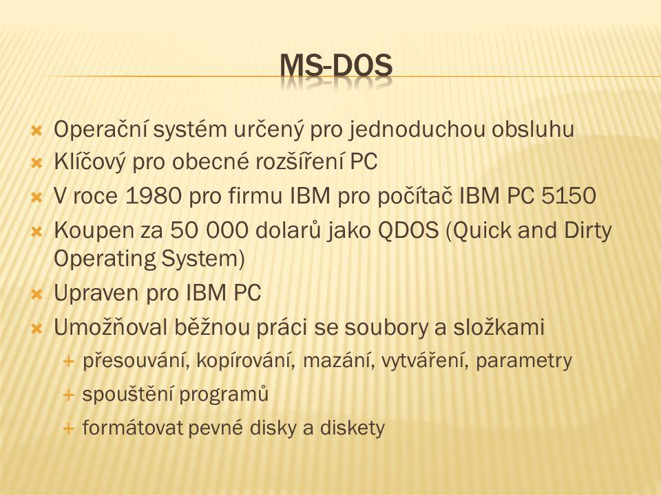  Operační systém určený pro jednoduchou obsluhu  Klíčový pro obecné rozšíření PC  V roce 1980 pro firmu IBM pro počítač IBM PC 5150  Koupen za 50 000 dolarů jako QDOS (Quick and Dirty Operating System)  Upraven pro IBM PC  Umožňoval běžnou práci se soubory a složkami  přesouvání, kopírování, mazání, vytváření, parametry  spouštění programů  formátovat pevné disky a diskety