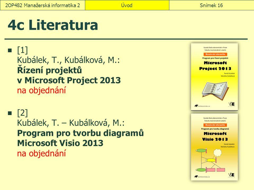 ÚvodSnímek 162OP482 Manažerská informatika 2 4c Literatura [1] Kubálek, T., Kubálková, M.: Řízení projektů v Microsoft Project 2013 na objednání [2] Kubálek, T.