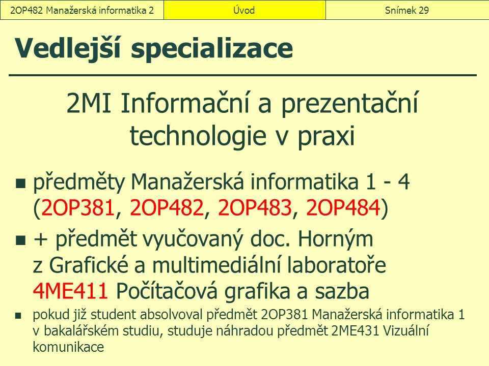 Vedlejší specializace 2MI Informační a prezentační technologie v praxi předměty Manažerská informatika 1 - 4 (2OP381, 2OP482, 2OP483, 2OP484) + předmět vyučovaný doc.