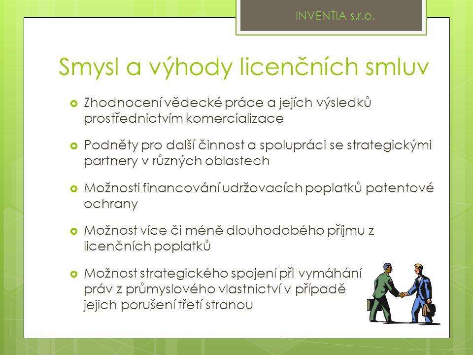 Smysl a výhody licenčních smluv  Zhodnocení vědecké práce a jejích výsledků prostřednictvím komercializace  Podněty pro další činnost a spolupráci se strategickými partnery v různých oblastech  Možnosti financování udržovacích poplatků patentové ochrany  Možnost více či méně dlouhodobého příjmu z licenčních poplatků  Možnost strategického spojení při vymáhání práv z průmyslového vlastnictví v případě jejich porušení třetí stranou INVENTIA s.r.o.