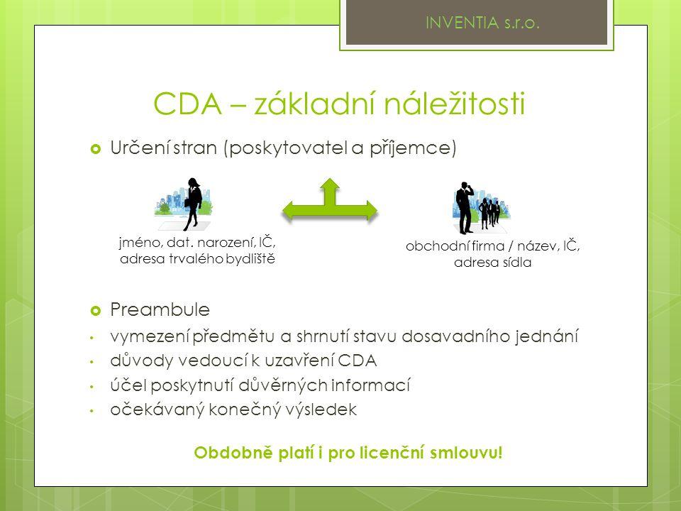 CDA – základní náležitosti  Určení stran (poskytovatel a příjemce)  Preambule vymezení předmětu a shrnutí stavu dosavadního jednání důvody vedoucí k uzavření CDA účel poskytnutí důvěrných informací očekávaný konečný výsledek jméno, dat.