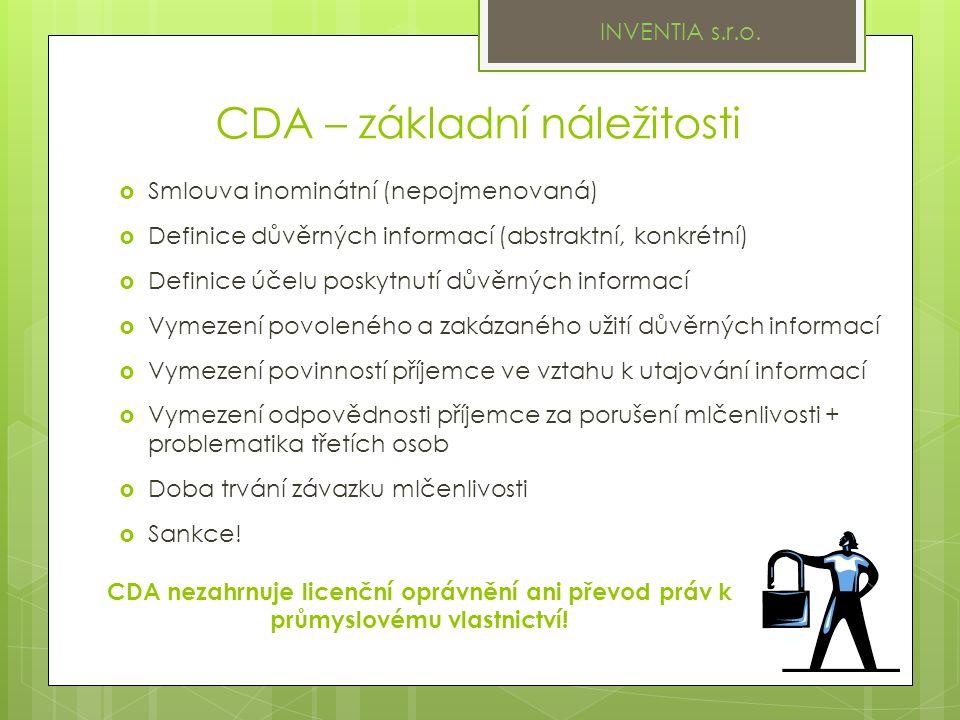 CDA – základní náležitosti  Smlouva inominátní (nepojmenovaná)  Definice důvěrných informací (abstraktní, konkrétní)  Definice účelu poskytnutí důvěrných informací  Vymezení povoleného a zakázaného užití důvěrných informací  Vymezení povinností příjemce ve vztahu k utajování informací  Vymezení odpovědnosti příjemce za porušení mlčenlivosti + problematika třetích osob  Doba trvání závazku mlčenlivosti  Sankce.