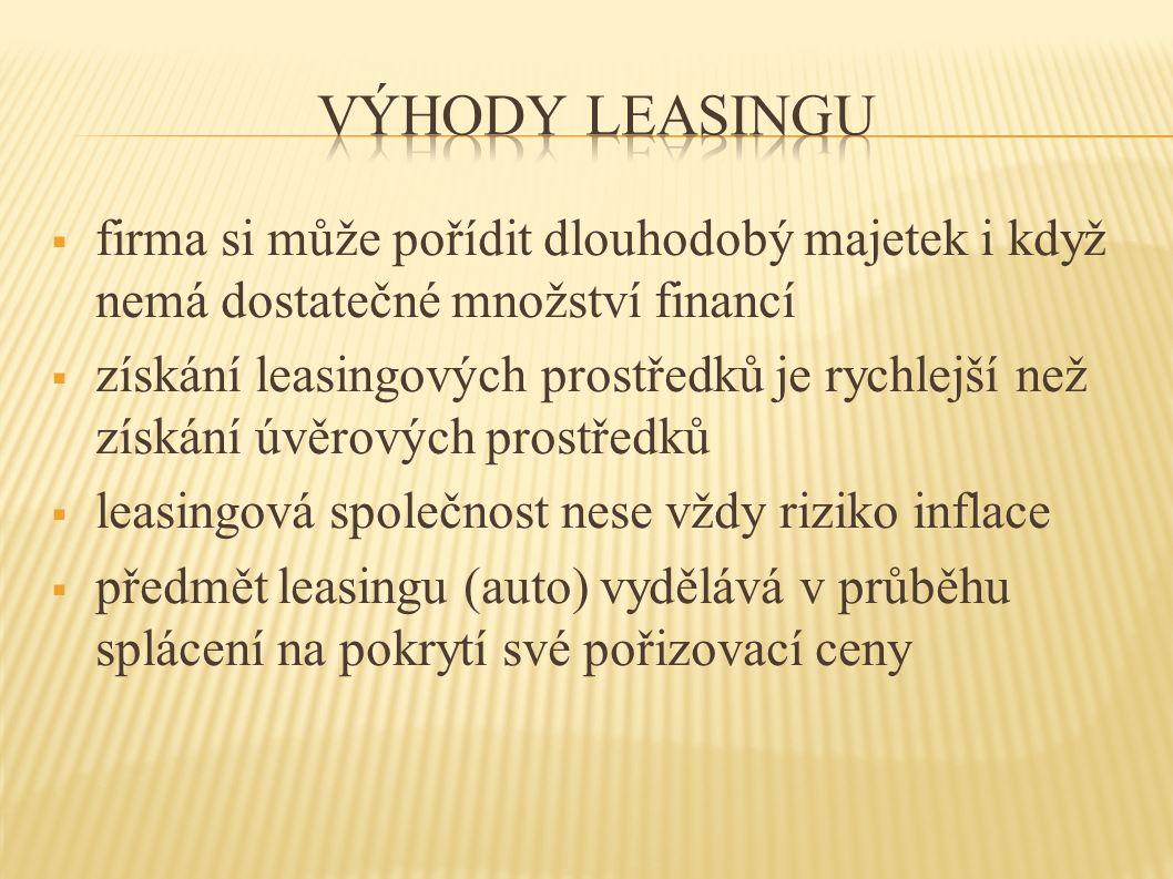  firma si může pořídit dlouhodobý majetek i když nemá dostatečné množství financí  získání leasingových prostředků je rychlejší než získání úvěrových prostředků  leasingová společnost nese vždy riziko inflace  předmět leasingu (auto) vydělává v průběhu splácení na pokrytí své pořizovací ceny