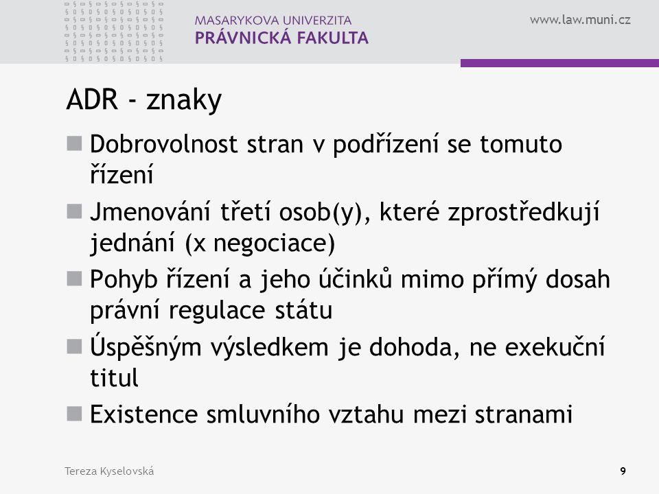 www.law.muni.cz ADR - znaky Dobrovolnost stran v podřízení se tomuto řízení Jmenování třetí osob(y), které zprostředkují jednání (x negociace) Pohyb řízení a jeho účinků mimo přímý dosah právní regulace státu Úspěšným výsledkem je dohoda, ne exekuční titul Existence smluvního vztahu mezi stranami Tereza Kyselovská9