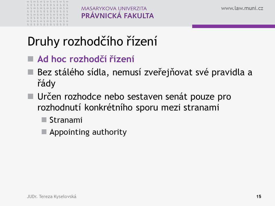 www.law.muni.cz Druhy rozhodčího řízení Ad hoc rozhodčí řízení Bez stálého sídla, nemusí zveřejňovat své pravidla a řády Určen rozhodce nebo sestaven senát pouze pro rozhodnutí konkrétního sporu mezi stranami Stranami Appointing authority JUDr.