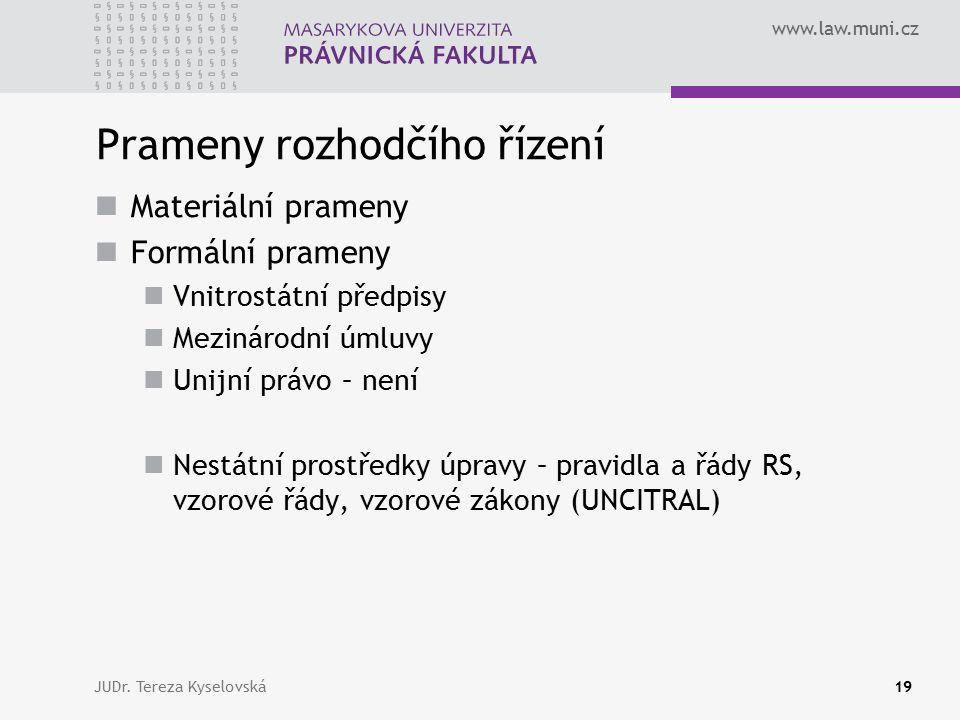 www.law.muni.cz Prameny rozhodčího řízení Materiální prameny Formální prameny Vnitrostátní předpisy Mezinárodní úmluvy Unijní právo – není Nestátní prostředky úpravy – pravidla a řády RS, vzorové řády, vzorové zákony (UNCITRAL) JUDr.