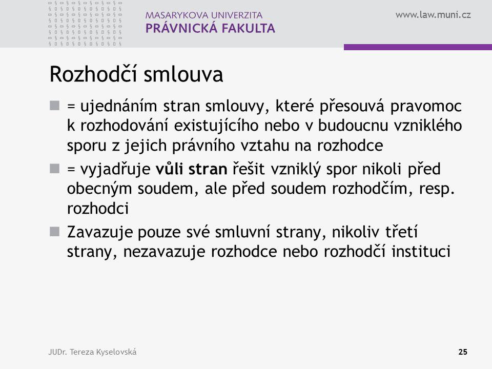 www.law.muni.cz Rozhodčí smlouva = ujednáním stran smlouvy, které přesouvá pravomoc k rozhodování existujícího nebo v budoucnu vzniklého sporu z jejich právního vztahu na rozhodce = vyjadřuje vůli stran řešit vzniklý spor nikoli před obecným soudem, ale před soudem rozhodčím, resp.