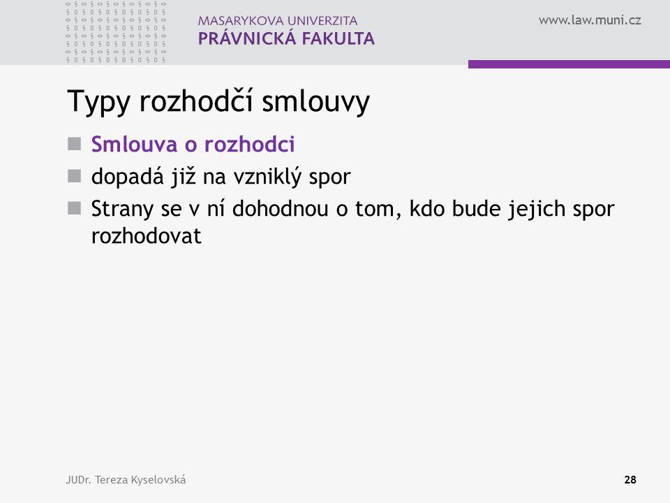 www.law.muni.cz Typy rozhodčí smlouvy Smlouva o rozhodci dopadá již na vzniklý spor Strany se v ní dohodnou o tom, kdo bude jejich spor rozhodovat JUDr.