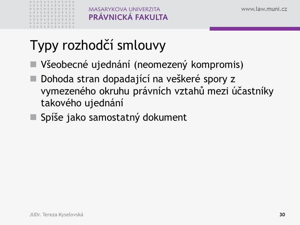 www.law.muni.cz Typy rozhodčí smlouvy Všeobecné ujednání (neomezený kompromis) Dohoda stran dopadající na veškeré spory z vymezeného okruhu právních vztahů mezi účastníky takového ujednání Spíše jako samostatný dokument JUDr.