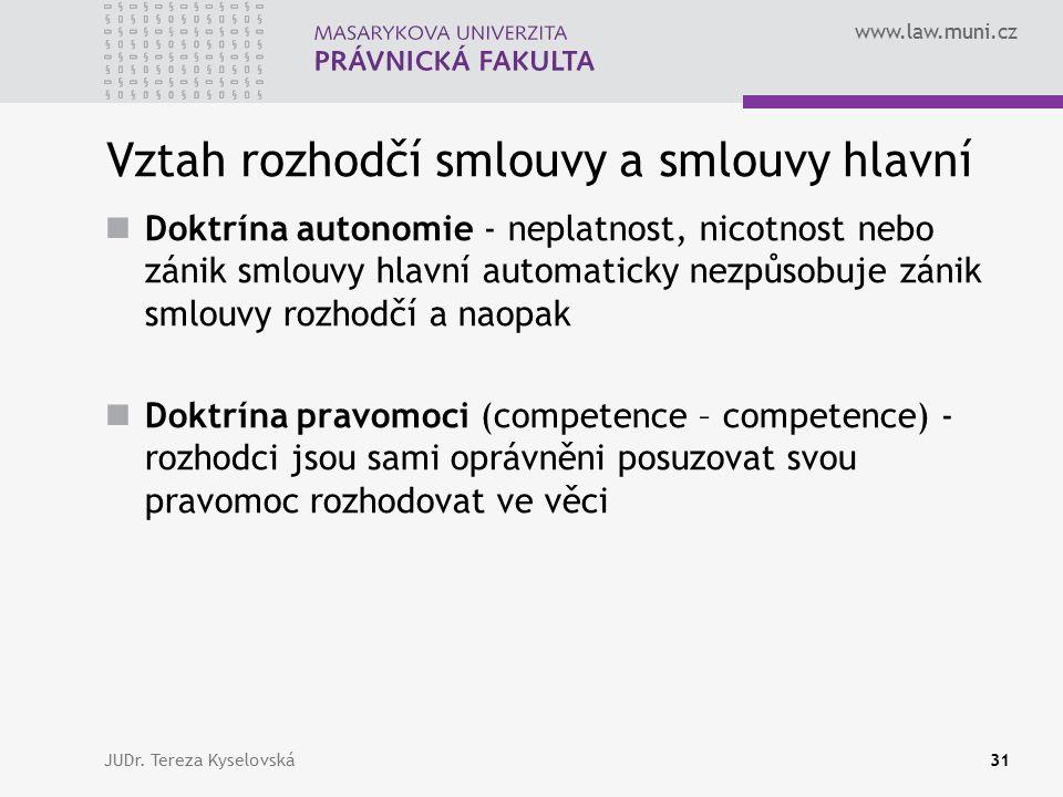 www.law.muni.cz Vztah rozhodčí smlouvy a smlouvy hlavní Doktrína autonomie - neplatnost, nicotnost nebo zánik smlouvy hlavní automaticky nezpůsobuje zánik smlouvy rozhodčí a naopak Doktrína pravomoci (competence – competence) - rozhodci jsou sami oprávněni posuzovat svou pravomoc rozhodovat ve věci JUDr.
