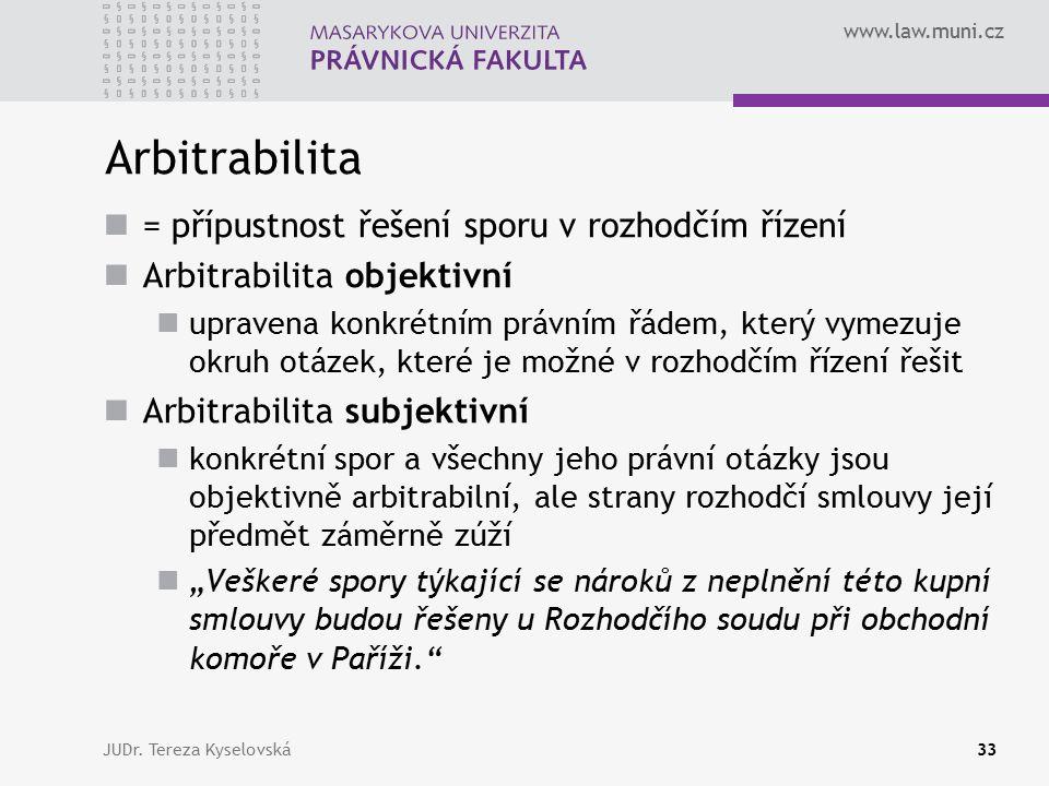 """www.law.muni.cz Arbitrabilita = přípustnost řešení sporu v rozhodčím řízení Arbitrabilita objektivní upravena konkrétním právním řádem, který vymezuje okruh otázek, které je možné v rozhodčím řízení řešit Arbitrabilita subjektivní konkrétní spor a všechny jeho právní otázky jsou objektivně arbitrabilní, ale strany rozhodčí smlouvy její předmět záměrně zúží """"Veškeré spory týkající se nároků z neplnění této kupní smlouvy budou řešeny u Rozhodčího soudu při obchodní komoře v Paříži. JUDr."""