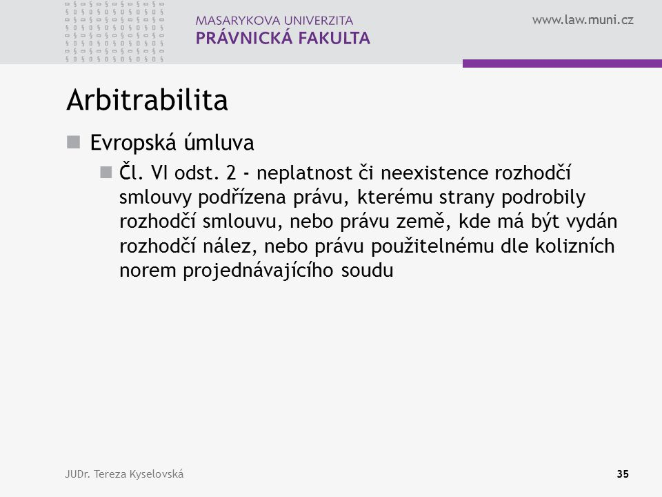 www.law.muni.cz Arbitrabilita Evropská úmluva Čl. VI odst. 2 - neplatnost či neexistence rozhodčí smlouvy podřízena právu, kterému strany podrobily ro
