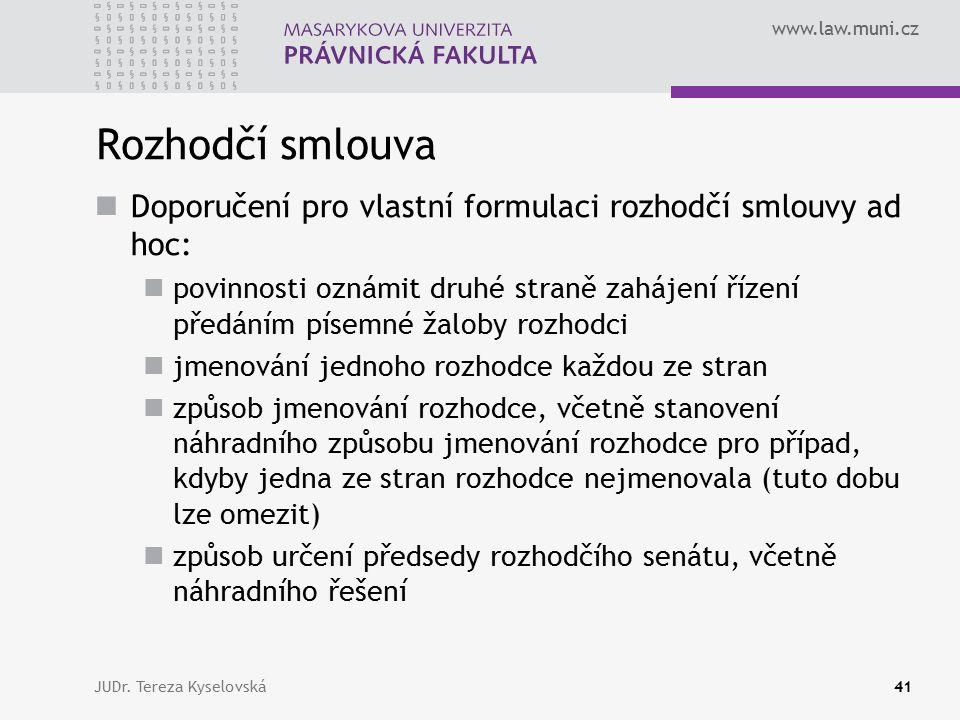 www.law.muni.cz Rozhodčí smlouva Doporučení pro vlastní formulaci rozhodčí smlouvy ad hoc: povinnosti oznámit druhé straně zahájení řízení předáním písemné žaloby rozhodci jmenování jednoho rozhodce každou ze stran způsob jmenování rozhodce, včetně stanovení náhradního způsobu jmenování rozhodce pro případ, kdyby jedna ze stran rozhodce nejmenovala (tuto dobu lze omezit) způsob určení předsedy rozhodčího senátu, včetně náhradního řešení JUDr.