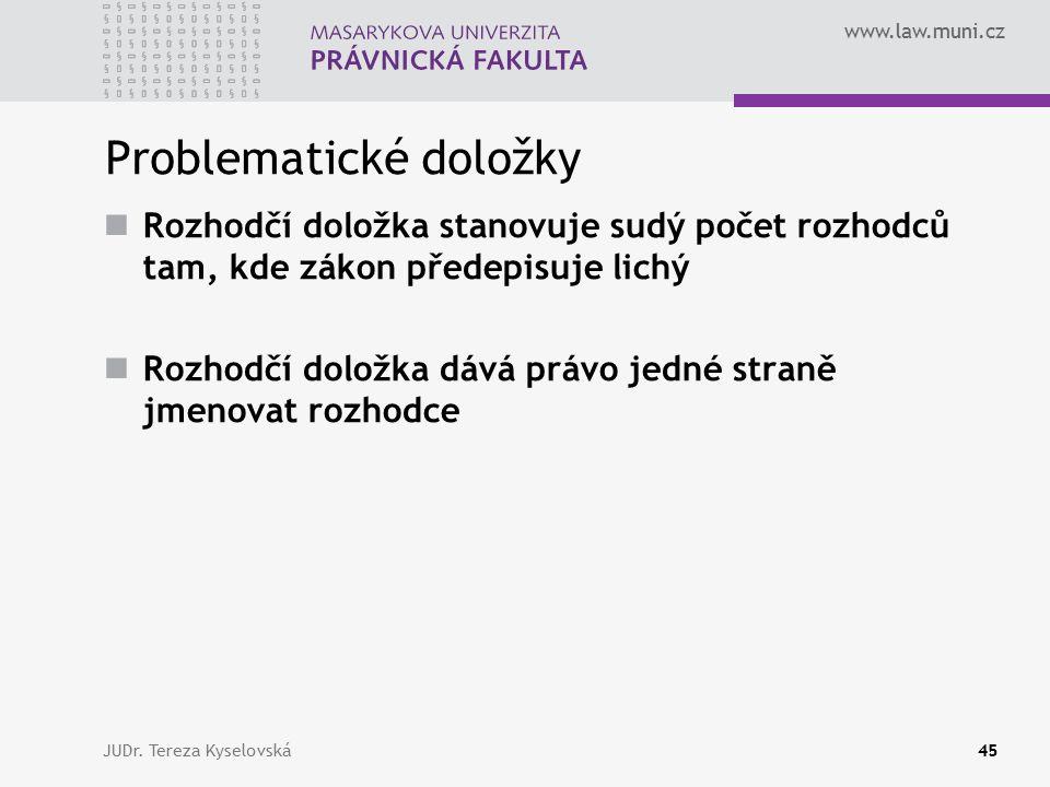 www.law.muni.cz Problematické doložky Rozhodčí doložka stanovuje sudý počet rozhodců tam, kde zákon předepisuje lichý Rozhodčí doložka dává právo jedné straně jmenovat rozhodce JUDr.