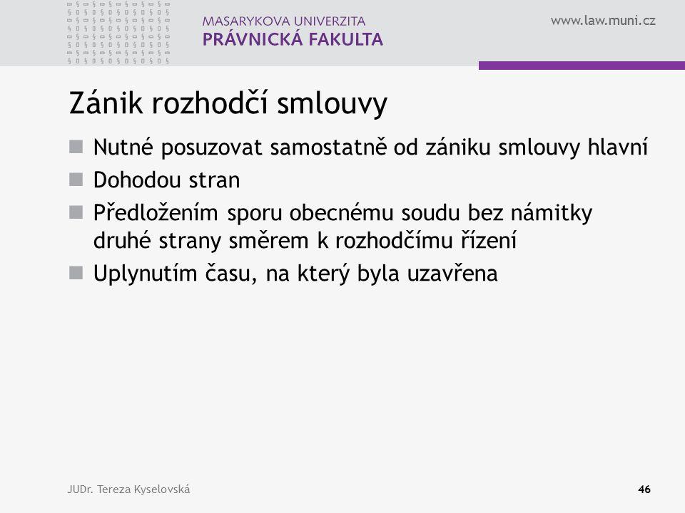 www.law.muni.cz Zánik rozhodčí smlouvy Nutné posuzovat samostatně od zániku smlouvy hlavní Dohodou stran Předložením sporu obecnému soudu bez námitky druhé strany směrem k rozhodčímu řízení Uplynutím času, na který byla uzavřena JUDr.