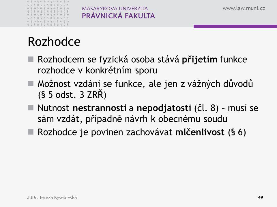 www.law.muni.cz Rozhodce Rozhodcem se fyzická osoba stává přijetím funkce rozhodce v konkrétním sporu Možnost vzdání se funkce, ale jen z vážných důvodů (§ 5 odst.
