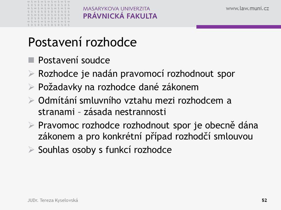 www.law.muni.cz Postavení rozhodce Postavení soudce  Rozhodce je nadán pravomocí rozhodnout spor  Požadavky na rozhodce dané zákonem  Odmítání smluvního vztahu mezi rozhodcem a stranami – zásada nestrannosti  Pravomoc rozhodce rozhodnout spor je obecně dána zákonem a pro konkrétní případ rozhodčí smlouvou  Souhlas osoby s funkcí rozhodce JUDr.