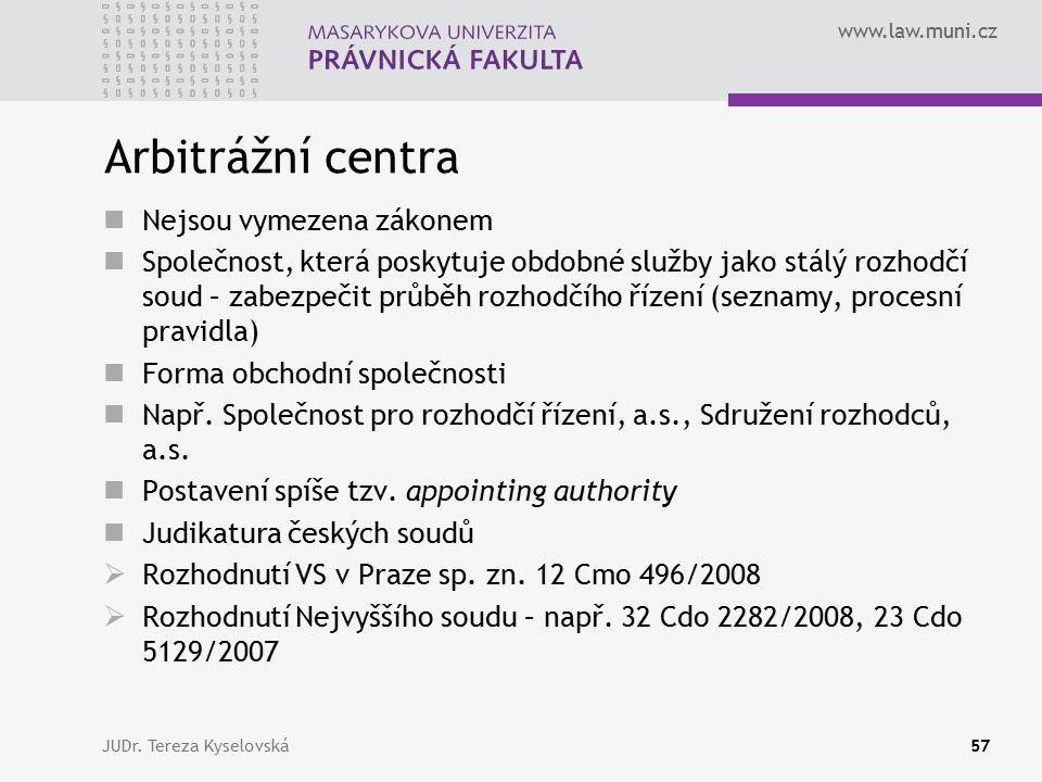 www.law.muni.cz Arbitrážní centra Nejsou vymezena zákonem Společnost, která poskytuje obdobné služby jako stálý rozhodčí soud – zabezpečit průběh rozhodčího řízení (seznamy, procesní pravidla) Forma obchodní společnosti Např.