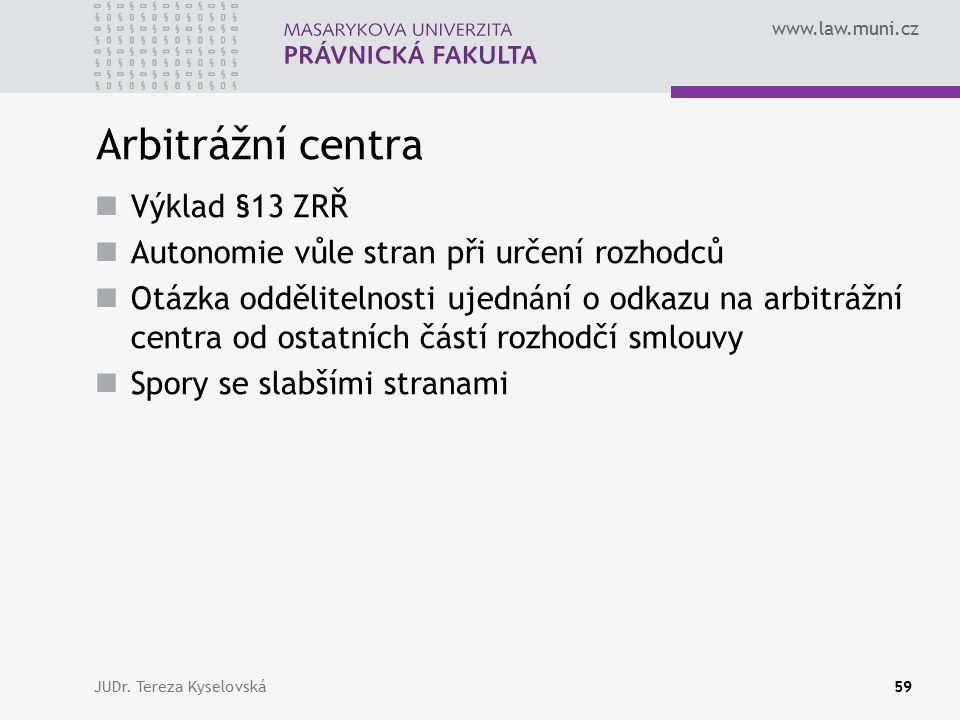 www.law.muni.cz Arbitrážní centra Výklad §13 ZRŘ Autonomie vůle stran při určení rozhodců Otázka oddělitelnosti ujednání o odkazu na arbitrážní centra od ostatních částí rozhodčí smlouvy Spory se slabšími stranami JUDr.