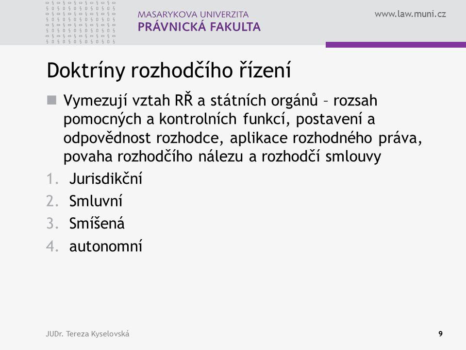 www.law.muni.cz Doktríny rozhodčího řízení Vymezují vztah RŘ a státních orgánů – rozsah pomocných a kontrolních funkcí, postavení a odpovědnost rozhodce, aplikace rozhodného práva, povaha rozhodčího nálezu a rozhodčí smlouvy 1.Jurisdikční 2.Smluvní 3.Smíšená 4.autonomní JUDr.