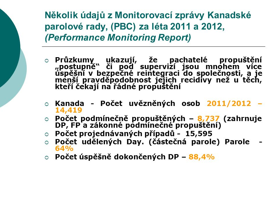Několik údajů z Monitorovací zprávy Kanadské parolové rady, (PBC) za léta 2011 a 2012, (Performance Monitoring Report)  Recidiva po uplynutí délky trestu – statistiky PBC ukazují, že z dlouhodobého pohledu (10 až 15 let po ukončení výkonu trestu) jsou odsouzení propuštění po uplynutí doby trestu 3 – 6 x častěji vráceni do VTOS než odsouzení, kteří trest dokončili na FP  Odsouzení, kteří trest dokončili propuštěním ze zákona, jsou 2,5 – 5 x častěji vráceni do VTOS než odsouzení, kteří trest dokončili na FP  Za posledních 10 let 93% pachatelů, kterým byla udělena DP či FP, nespáchalo během této doby TČ, 99% nespáchalo násilný TČ