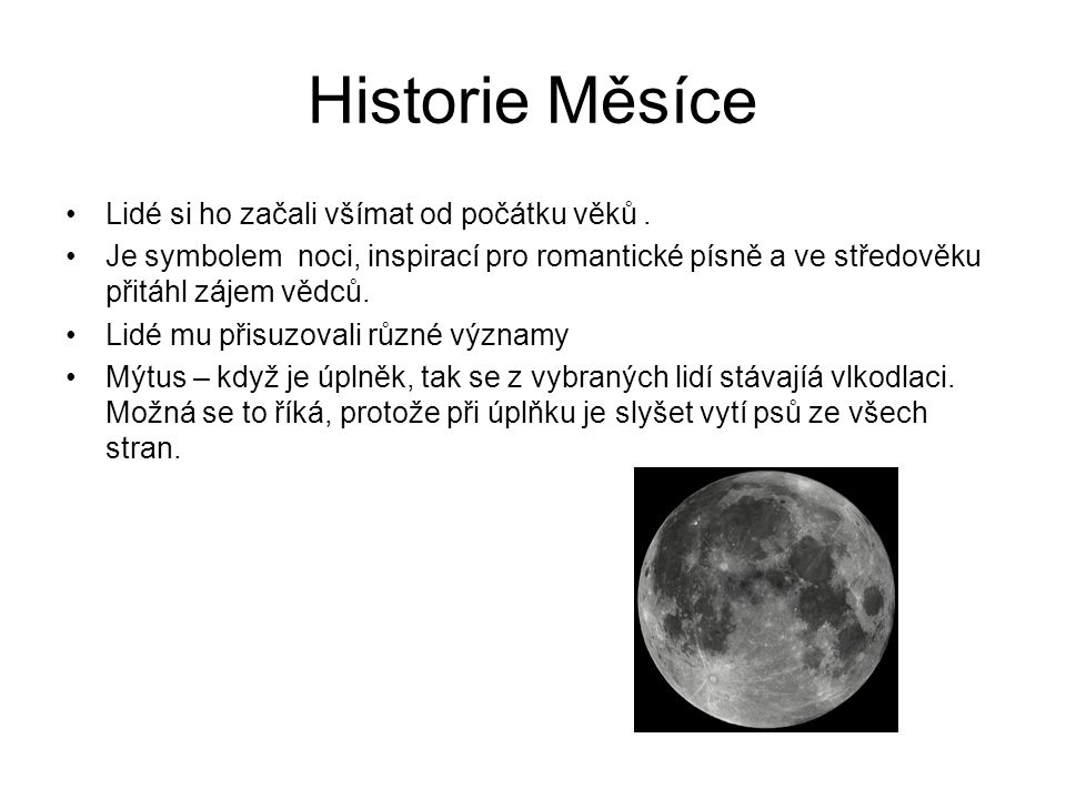 Historie Měsíce Lidé si ho začali všímat od počátku věků. Je symbolem noci, inspirací pro romantické písně a ve středověku přitáhl zájem vědců. Lidé m
