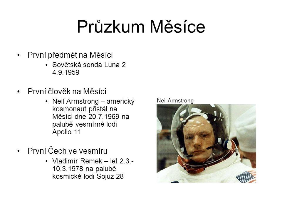 Průzkum Měsíce První předmět na Měsíci Sovětská sonda Luna 2 4.9.1959 První člověk na Měsíci Neil Armstrong – americký kosmonaut přistál na Měsíci dne 20.7.1969 na palubě vesmírné lodi Apollo 11 První Čech ve vesmíru Vladimír Remek – let 2.3.- 10.3.1978 na palubě kosmické lodi Sojuz 28 Neil Armstrong