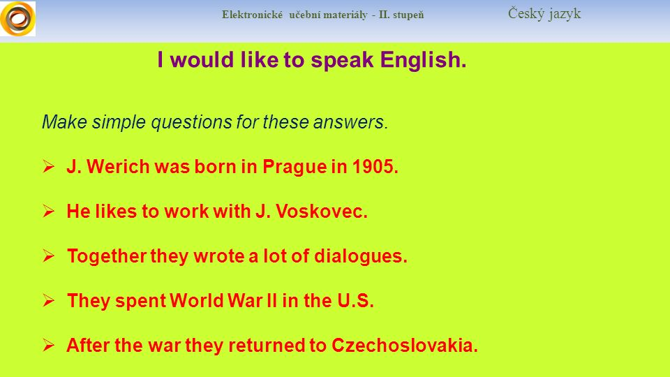 Elektronické učební materiály - II. stupeň Český jazyk I would like to speak English. Make simple questions for these answers.  J. Werich was born in