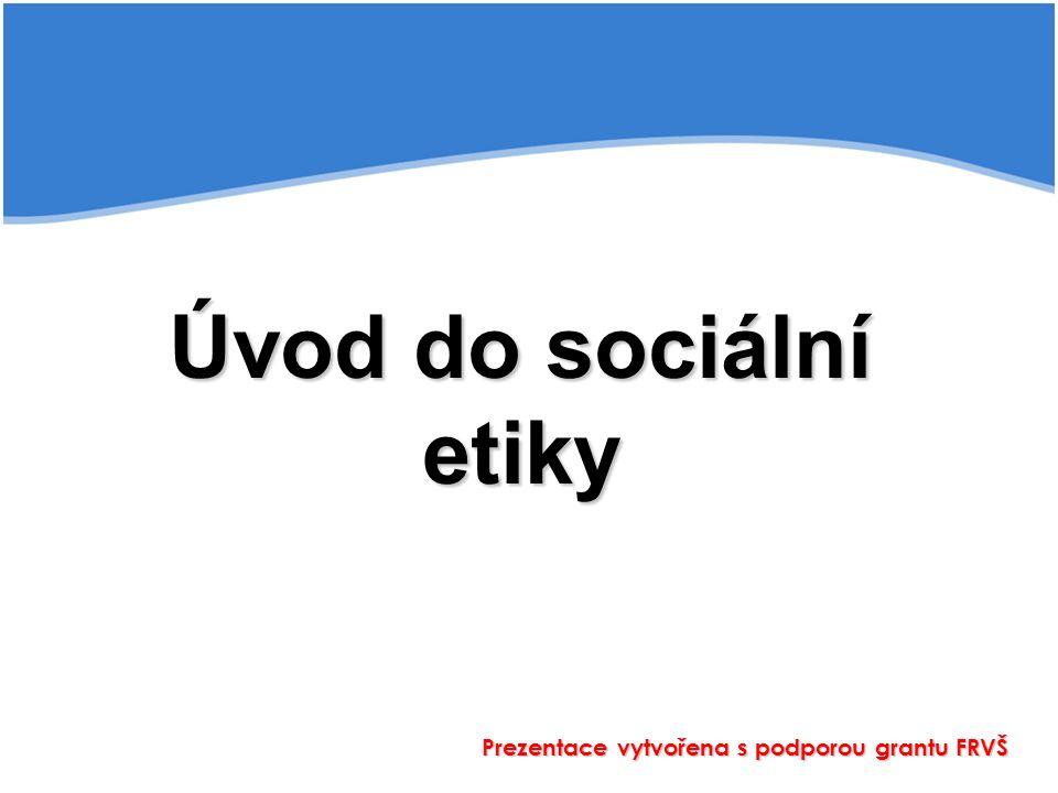 Úvod do sociální etiky Prezentace vytvořena s podporou grantu FRVŠ