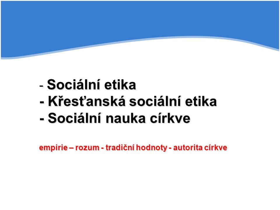 - Sociální etika - Křesťanská sociální etika - Sociální nauka církve empirie – rozum - tradiční hodnoty - autorita církve