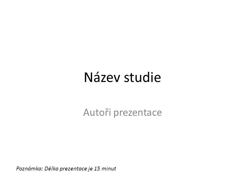 Název studie Autoři prezentace Poznámka: Délka prezentace je 15 minut