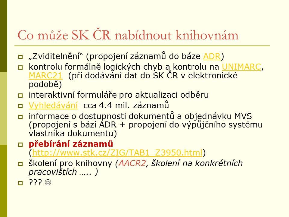 """Co může SK ČR nabídnout knihovnám  """"Zviditelnění (propojení záznamů do báze ADR)ADR  kontrolu formálně logických chyb a kontrolu na UNIMARC, MARC21 (při dodávání dat do SK ČR v elektronické podobě)UNIMARC MARC21  interaktivní formuláře pro aktualizaci odběru  Vyhledávání cca 4.4 mil."""