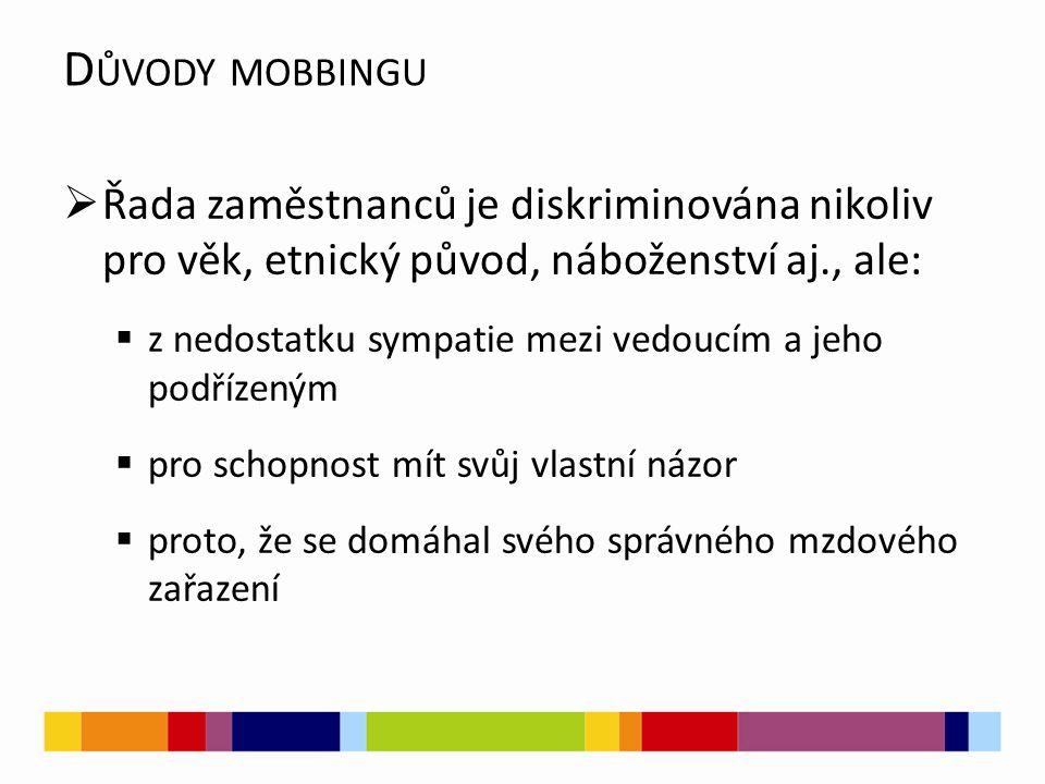 D ŮVODY MOBBINGU  Řada zaměstnanců je diskriminována nikoliv pro věk, etnický původ, náboženství aj., ale:  z nedostatku sympatie mezi vedoucím a je