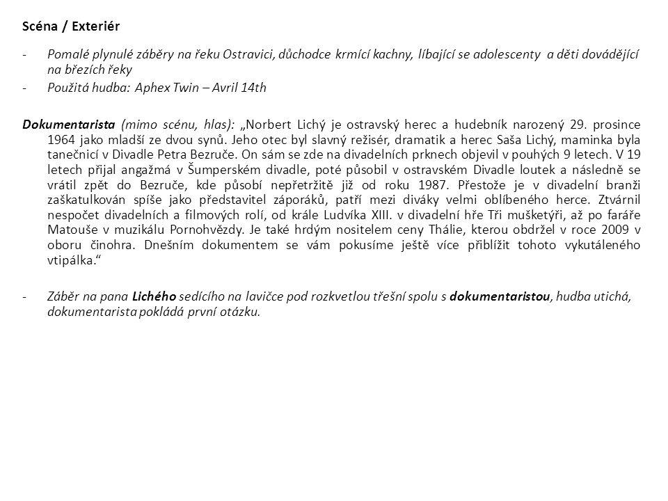 """Scéna / Exteriér -Pomalé plynulé záběry na řeku Ostravici, důchodce krmící kachny, líbající se adolescenty a děti dovádějící na březích řeky -Použitá hudba: Aphex Twin – Avril 14th Dokumentarista (mimo scénu, hlas): """"Norbert Lichý je ostravský herec a hudebník narozený 29."""