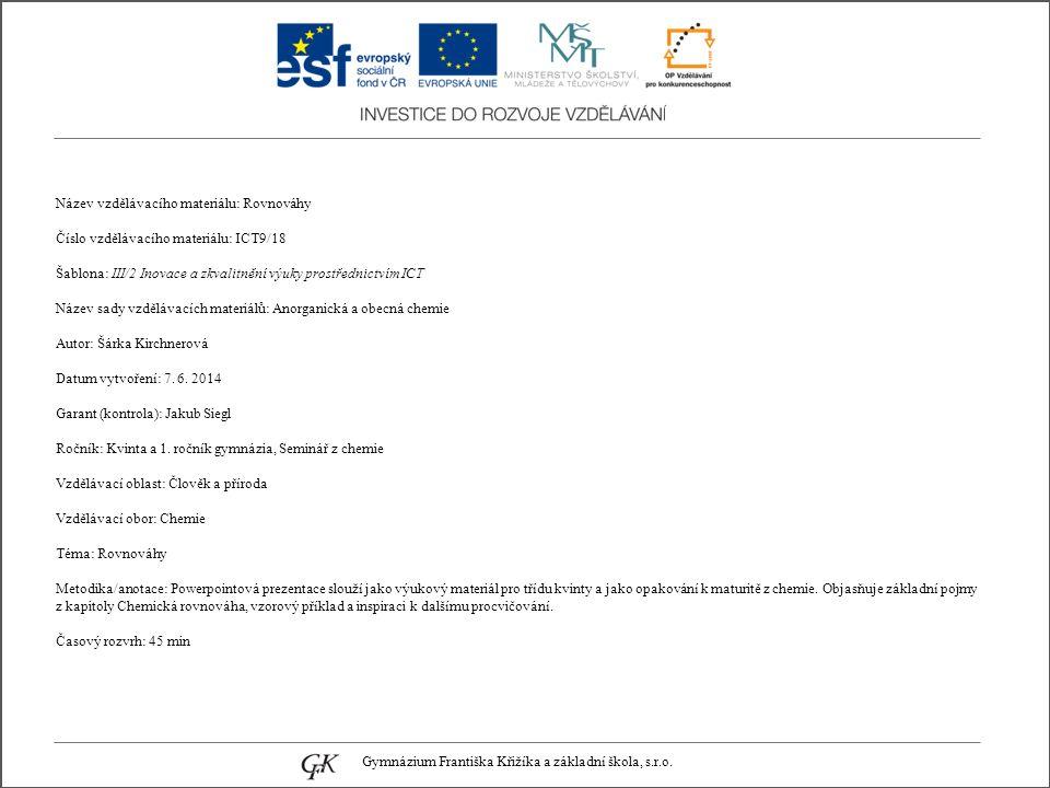 Název vzdělávacího materiálu: Rovnováhy Číslo vzdělávacího materiálu: ICT9/18 Šablona: III/2 Inovace a zkvalitnění výuky prostřednictvím ICT Název sady vzdělávacích materiálů: Anorganická a obecná chemie Autor: Šárka Kirchnerová Datum vytvoření: 7.