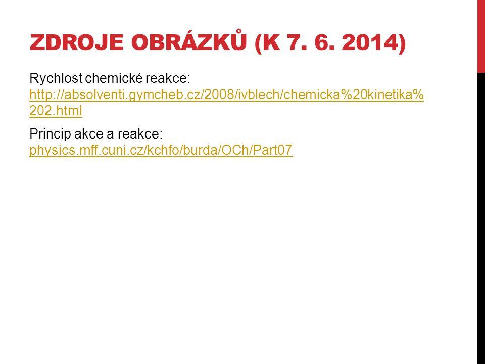 ZDROJE OBRÁZKŮ (K 7. 6. 2014) Rychlost chemické reakce: http://absolventi.gymcheb.cz/2008/ivblech/chemicka%20kinetika% 202.html http://absolventi.gymc