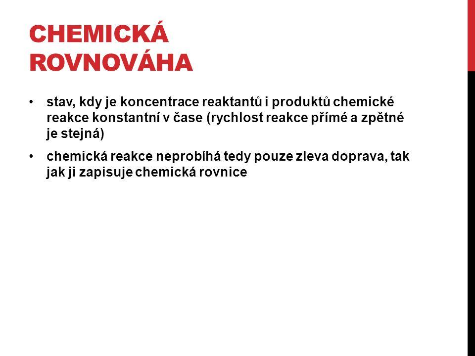 CHEMICKÁ ROVNOVÁHA stav, kdy je koncentrace reaktantů i produktů chemické reakce konstantní v čase (rychlost reakce přímé a zpětné je stejná) chemická