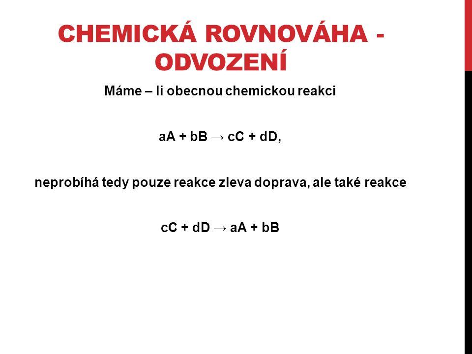 CHEMICKÁ ROVNOVÁHA - ODVOZENÍ Máme – li obecnou chemickou reakci aA + bB → cC + dD, neprobíhá tedy pouze reakce zleva doprava, ale také reakce cC + dD