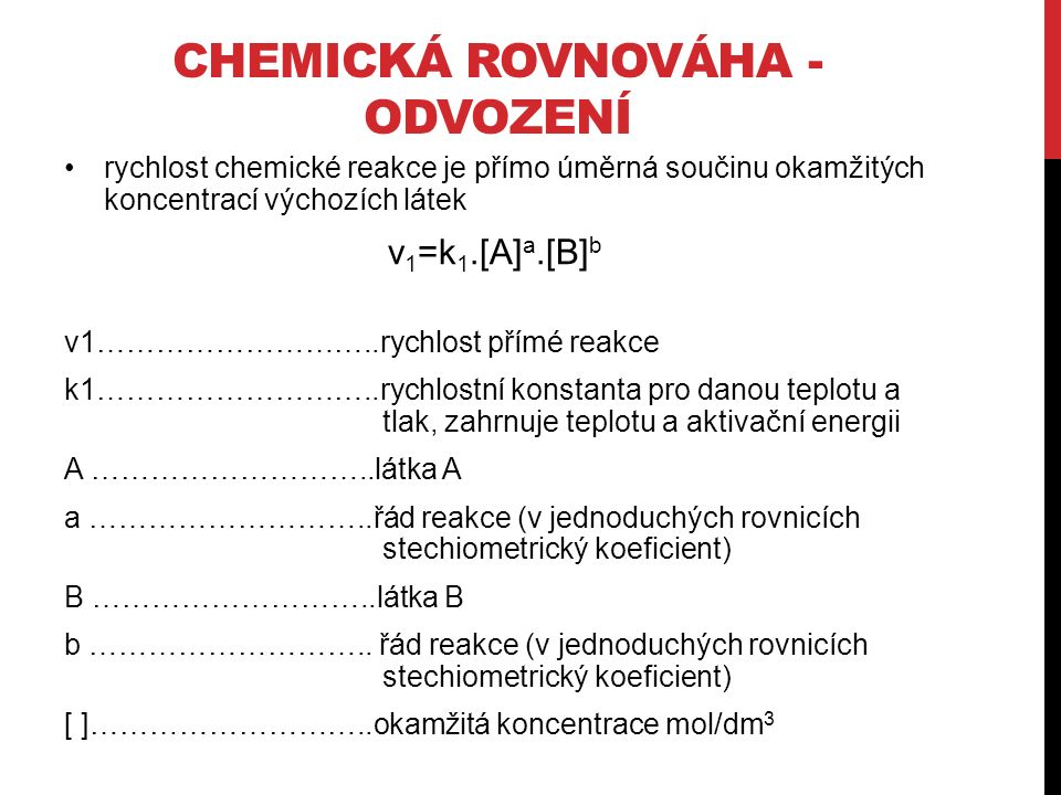 CHEMICKÁ ROVNOVÁHA - ODVOZENÍ rychlost chemické reakce je přímo úměrná součinu okamžitých koncentrací výchozích látek v 1 =k 1.[A] a.[B] b v1………………………