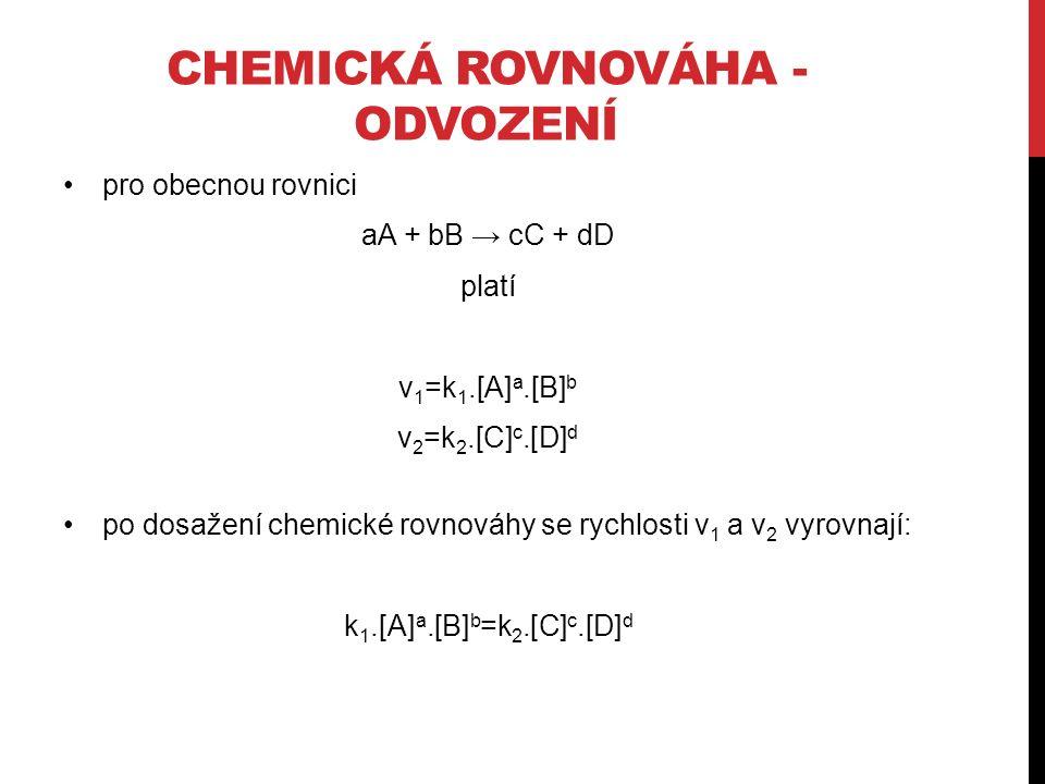 CHEMICKÁ ROVNOVÁHA - ODVOZENÍ pro obecnou rovnici aA + bB → cC + dD platí v 1 =k 1.[A] a.[B] b v 2 =k 2.[C] c.[D] d po dosažení chemické rovnováhy se rychlosti v 1 a v 2 vyrovnají: k 1.[A] a.[B] b =k 2.[C] c.[D] d