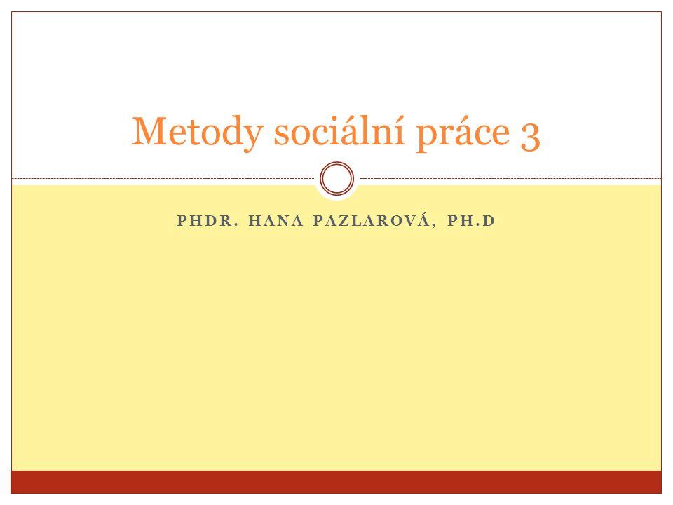 PHDR. HANA PAZLAROVÁ, PH.D Metody sociální práce 3