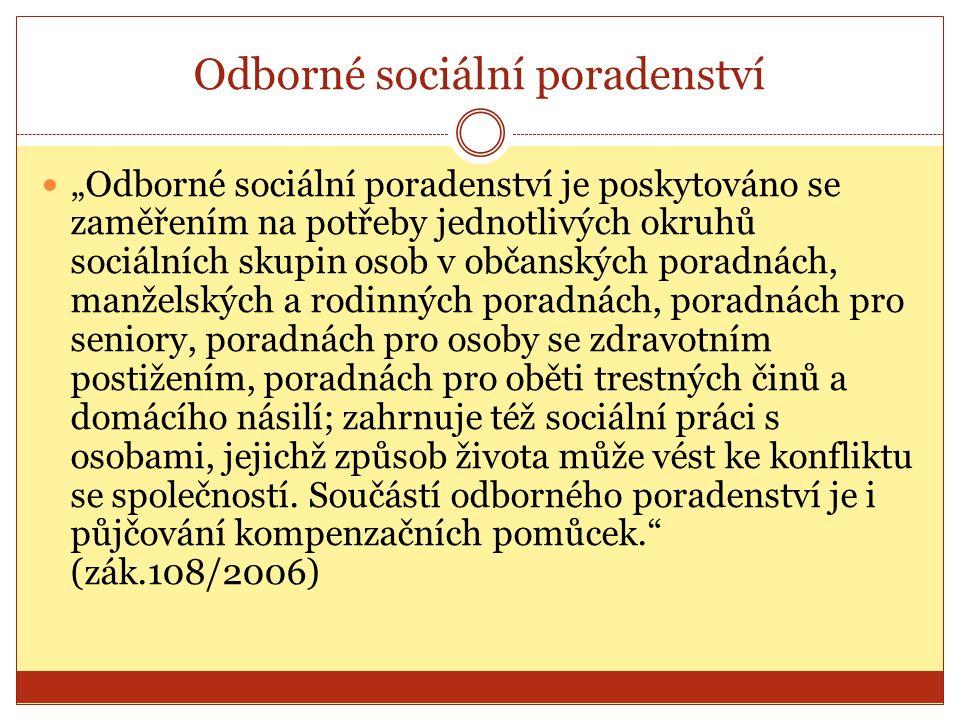 """Odborné sociální poradenství """"Odborné sociální poradenství je poskytováno se zaměřením na potřeby jednotlivých okruhů sociálních skupin osob v občanských poradnách, manželských a rodinných poradnách, poradnách pro seniory, poradnách pro osoby se zdravotním postižením, poradnách pro oběti trestných činů a domácího násilí; zahrnuje též sociální práci s osobami, jejichž způsob života může vést ke konfliktu se společností."""