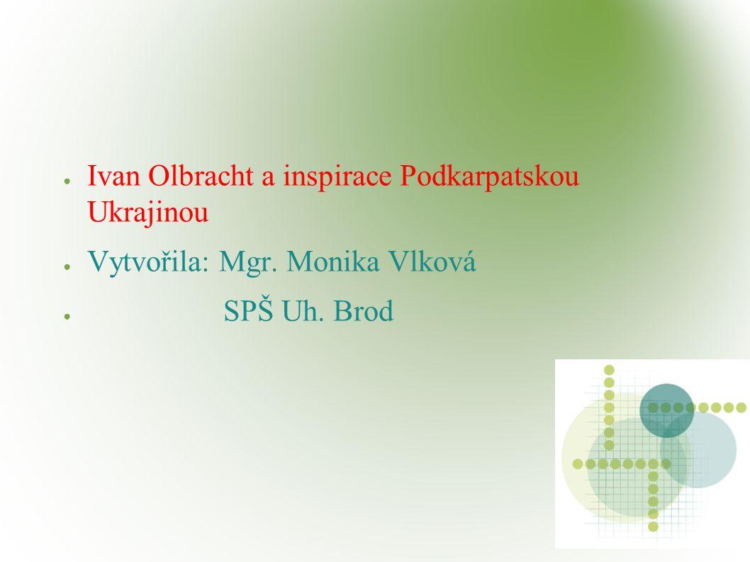 ● Ivan Olbracht a inspirace Podkarpatskou Ukrajinou ● Vytvořila: Mgr. Monika Vlková ● SPŠ Uh. Brod