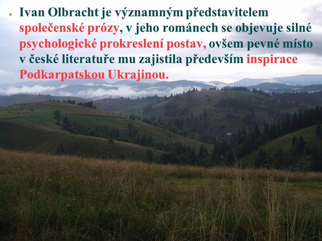 ● Ivan Olbracht je významným představitelem společenské prózy, v jeho románech se objevuje silné psychologické prokreslení postav, ovšem pevné místo v české literatuře mu zajistila především inspirace Podkarpatskou Ukrajinou.