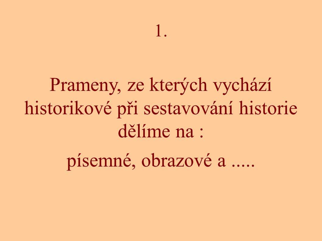 1. Prameny, ze kterých vychází historikové při sestavování historie dělíme na : písemné, obrazové a.....