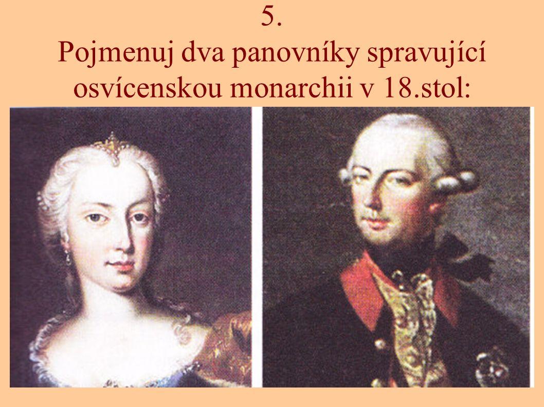 5. Pojmenuj dva panovníky spravující osvícenskou monarchii v 18.stol: