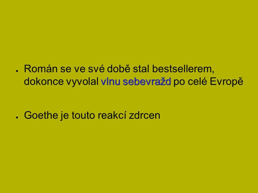 vlnu sebevražd ● Román se ve své době stal bestsellerem, dokonce vyvolal vlnu sebevražd po celé Evropě ● Goethe je touto reakcí zdrcen